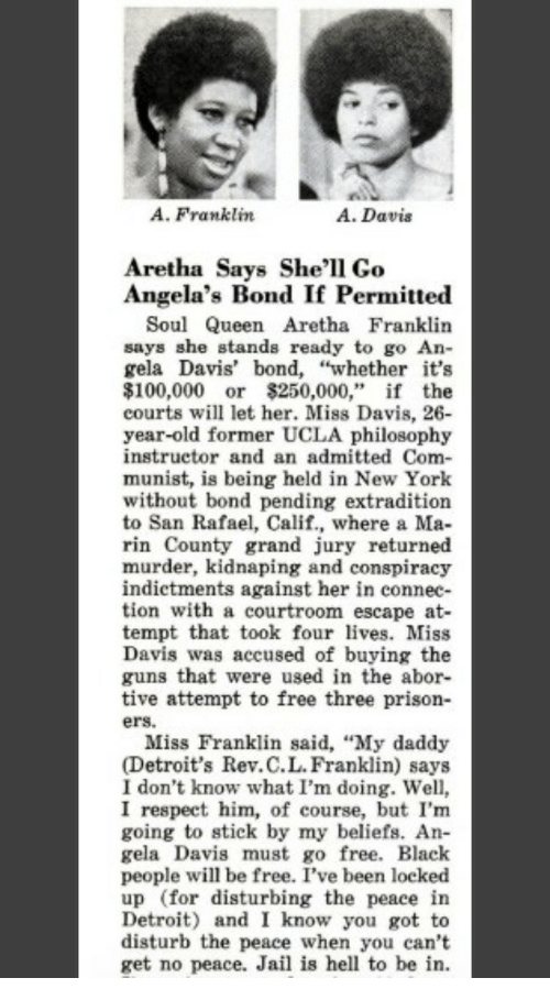 """Anaconda, Detroit, and Guns: A. Franklin  A. Davis  Aretha Says She'l1 Go  Angela's Bond If Permitte«d  Soul Queen Aretha Franklin  says she stands ready to go An-  gela Davis' bond, """"whether it's  $100,000 or $250,000,"""" if the  courts will let her. Miss Davis, 26  year-old former UCLA philosophy  instructor and an admitted Com-  munist, is being held in New York  without bond pending extradition  to San Rafael, Calif., where a Ma-  rin County grand jury returned  murder, kidnaping and conspiracy  indictments against her in connec-  tion with a courtroom escape at-  tempt that took four lves. Miss  Davis was accused of buying the  guns that were used in the abor-  tive attempt to free three prison-  ers.  Miss Franklin said, """"My daddy  (Detroit's Rev.C.L.Franklin) says  I don't know what I'm doing. Well,  I respect him, of course, but I'm  going to stick by my beliefs. An  gela Davis must go free. Black  people will be free. I've been locked  up (for disturbing the peace in  Detroit) and I know you got to  disturb the peace when you can't  get no peace. Jail is hell to be in."""