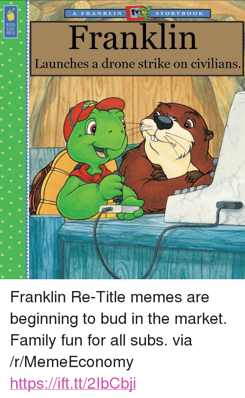 """a drone: A FRANKLIN  STORYB OOK  KIDS  CAN  PRESS  Franklin  Launches a drone strike on civilians. <p>Franklin Re-Title memes are beginning to bud in the market. Family fun for all subs. via /r/MemeEconomy <a href=""""https://ift.tt/2IbCbji"""">https://ift.tt/2IbCbji</a></p>"""