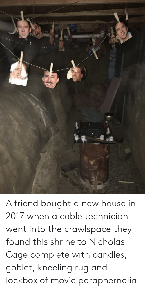 House, Movie, and Candles: A friend bought a new house in 2017 when a cable technician went into the crawlspace they found this shrine to Nicholas Cage complete with candles, goblet, kneeling rug and lockbox of movie paraphernalia