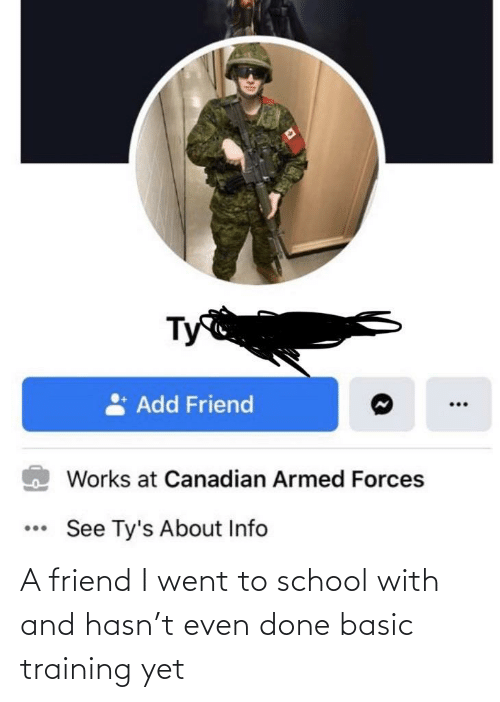 basic: A friend I went to school with and hasn't even done basic training yet