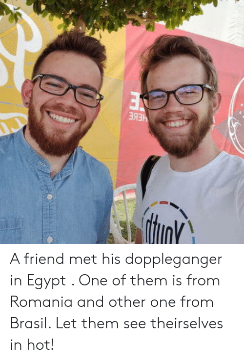 Egypt, Romania, and Brasil: A friend met his doppleganger in Egypt . One of them is from Romania and other one from Brasil. Let them see theirselves in hot!