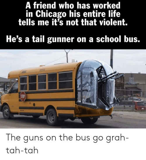 Chicago, Guns, and Life: A friend who has worked  in Chicago his entire life  tells me it's not that violent.  He's a tail gunner on a school bus.  STOP The guns on the bus go grah-tah-tah