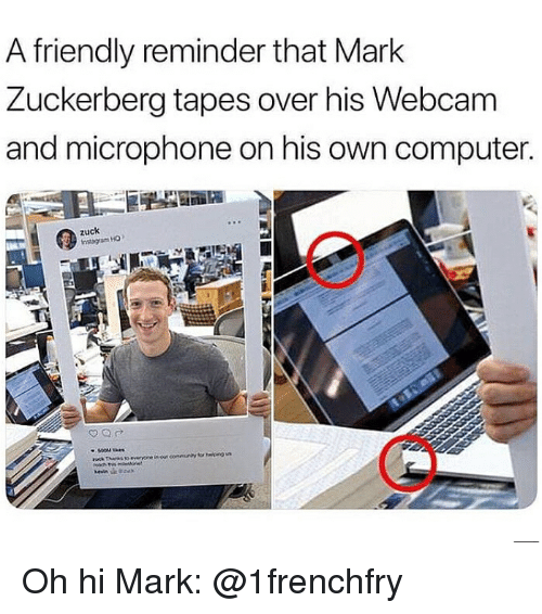 Mark Zuckerberg, Memes, and Computer: A friendly reminder that Mark  Zuckerberg tapes over his Webcam  and microphone on his own computer.  zuck Oh hi Mark: @1frenchfry