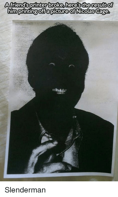 Nicolas Caged: A friend's  broke heres the result of  printer him  printing off a picture of Nicolas Cage Slenderman
