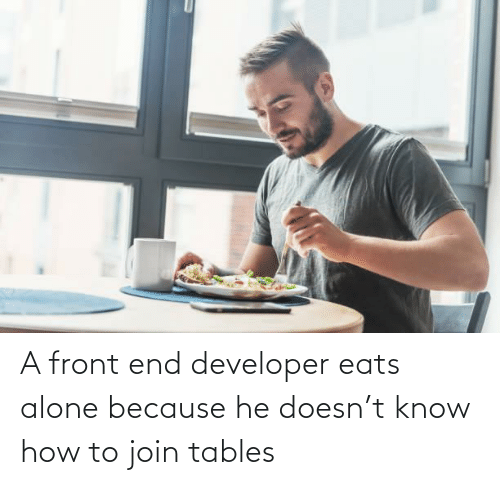 Join: A front end developer eats alone because he doesn't know how to join tables