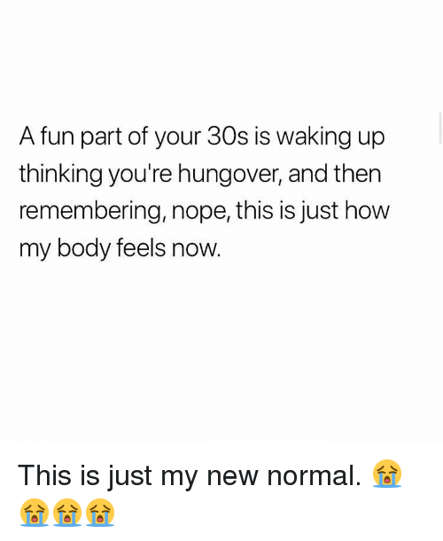 Memes, Nope, and 🤖: A fun part of your 30s is waking up  thinking you're hungover, and then  remembering, nope, this is just how  my body feels now This is just my new normal. 😭😭😭😭
