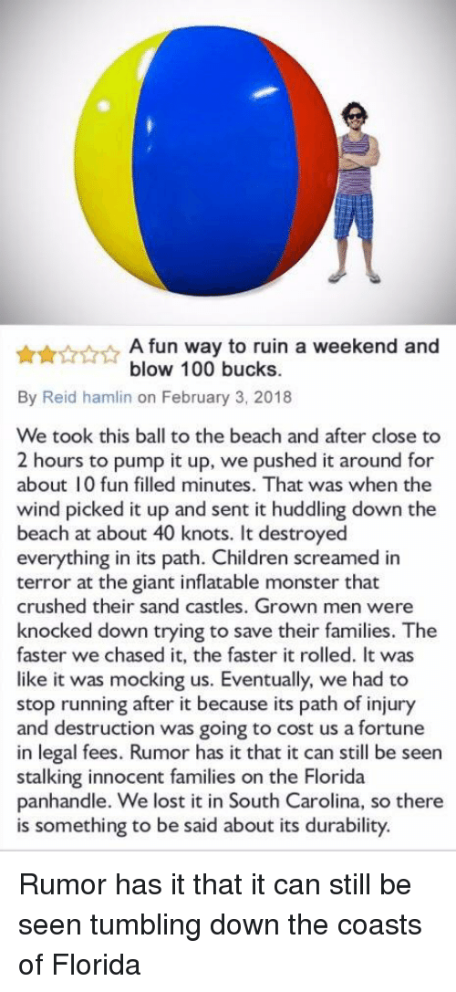 south carolina: A fun way to ruin a weekend and  blow 100 bucks.  By Reid hamlin on February 3, 2018  We took this ball to the beach and after close to  2 hours to pump it up, we pushed it around for  about 10 fun filled minutes. That was when the  wind picked it up and sent it huddling down the  beach at about 40 knots. It destroyed  everything in its path. Children screamed in  terror at the giant inflatable monster that  crushed their sand castles. Grown men were  knocked down trying to save their families. The  faster we chased it, the faster it rolled. It was  like it was mocking us. Eventually, we had to  stop running after it because its path of injury  and destruction was going to cost us a fortune  in legal fees. Rumor has it that it can still be seen  stalking innocent families on the Florida  panhandle. We lost it in South Carolina, so there  is something to be said about its durability. Rumor has it that it can still be seen tumbling down the coasts of Florida
