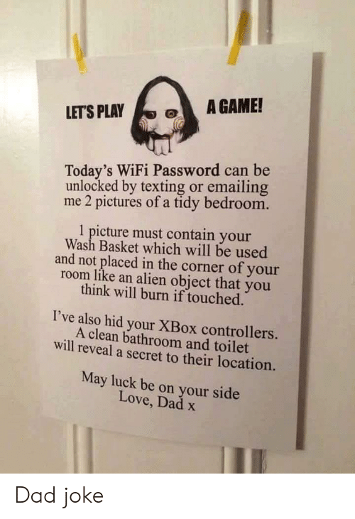 Unlocked: A GAME!  LET'S PLAY  Today's WiFi Password can be  unlocked by texting or emailing  me 2 pictures of a tidy bedroom.  1 picture must contain your  Wash Basket which will be used  and not placed in the corner of your  room like an alien object that you  think will burn if touched.  I've also hid your XBox controllers.  A clean bathroom and toilet  will reveal a secret to their location.  May luck be on your side  Love, Dad x Dad joke