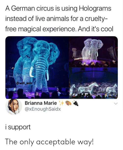 Animals, Cool, and Free: A German circus is using Holograms  instead of live animals for a cruelty-  free magical experience. And it's cool  will ent  Brianna Marie+  @xEnoughSaidx  i support The only acceptable way!