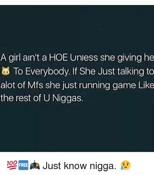 Hoe, Memes, and Game: A girl ain't a HOE Unless she giving he  To Everybody. If She Just talking to  alot of Mfs she just running game Like  the rest of U Niggas. 💯🆓🎮 Just know nigga. 😥