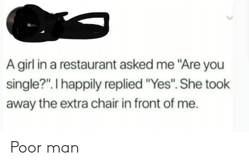 "Girl, Restaurant, and Chair: A girl in a restaurant asked me ""Are you  single?"". I happily replied ""Yes"". She took  away the extra chair in front of me. Poor man"