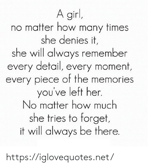 Tries: A girl,  no matter how many times  she denies it,  she will always remember  every detail, every moment,  every piece of the memories  you've left her.  No matter how much  she tries to forget,  it will always be there. https://iglovequotes.net/