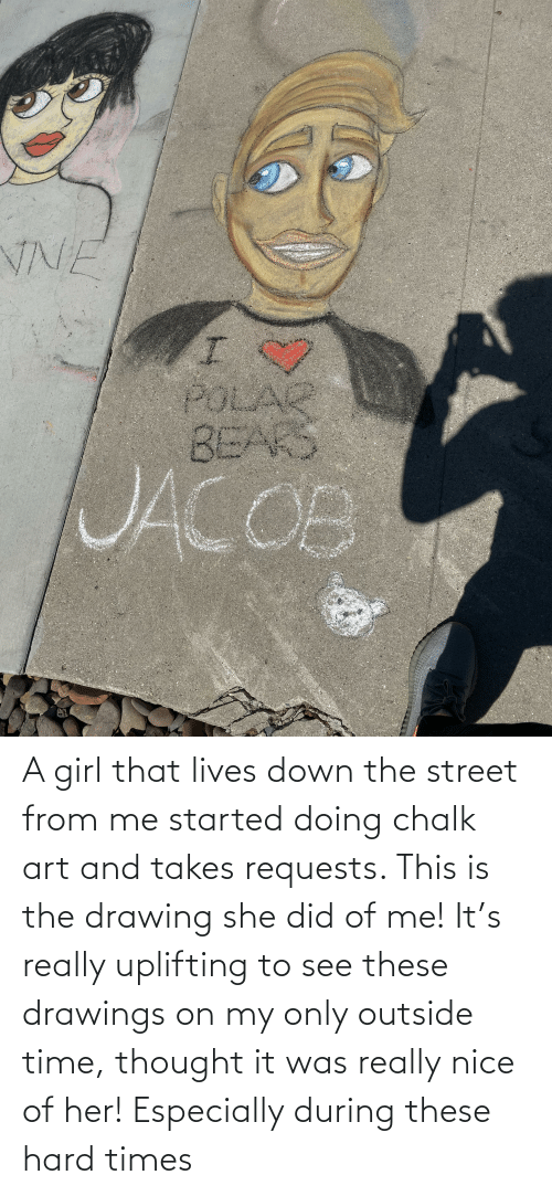 hard times: A girl that lives down the street from me started doing chalk art and takes requests. This is the drawing she did of me! It's really uplifting to see these drawings on my only outside time, thought it was really nice of her! Especially during these hard times