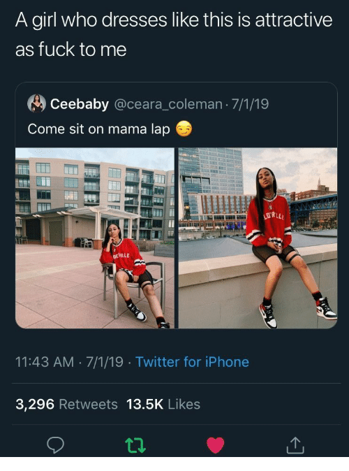 Iphone, Twitter, and Dresses: A girl who dresses like this is attractive  as fuck to me  Ceebaby @ceara_coleman 7/1/19  Come sit on mama lap  778.0  DEILLE  11:43 AM 7/1/19 Twitter for iPhone  3,296 Retweets 13.5K Likes