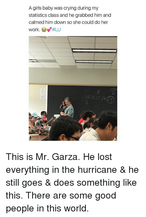 "gow: A girls baby was crying during my  statistics class and he grabbed him and  calmed him down so she could do her  work. Gow""#LU  ey  252027 2 This is Mr. Garza. He lost everything in the hurricane & he still goes & does something like this. There are some good people in this world."