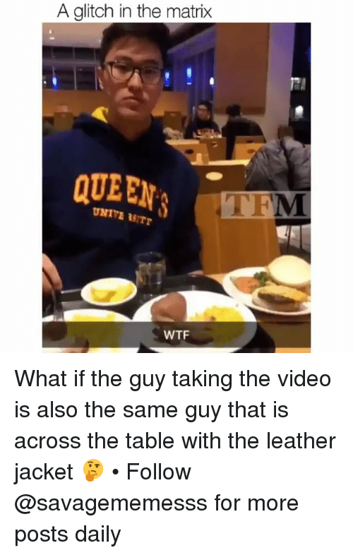 Memes, The Matrix, and Wtf: A glitch in the matrix  QUEEN  WTF What if the guy taking the video is also the same guy that is across the table with the leather jacket 🤔 • Follow @savagememesss for more posts daily