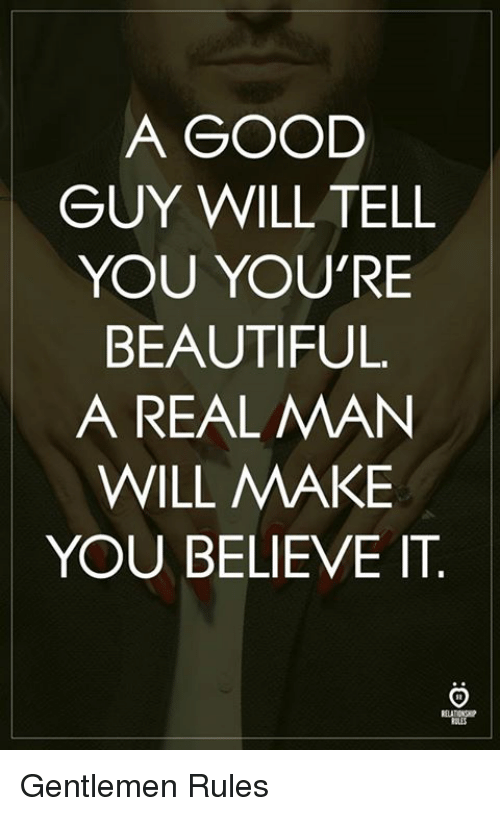 Beautiful, Good, and Beautiful A: A GOOD  GUY WILL TELL  YOU YOU'RE  BEAUTIFUL.  A REAL MAN  WILL MAKE  YOU BELIEVE IT Gentlemen Rules
