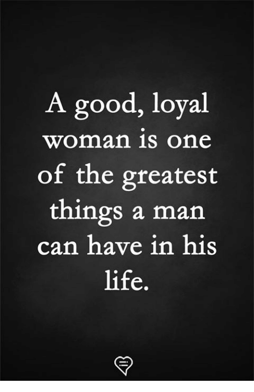 Life, Memes, and Good: A good, loyal  woman is One  of the greatest  things a man  can have in his  life.