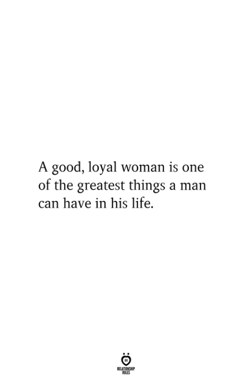 Life, Good, and Can: A good, loyal woman is one  of the greatest things a man  can have in his life.  RELATIONSHIP  ES