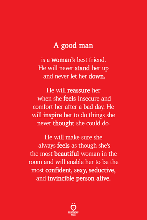 Alive, Bad, and Bad Day: A good man  is a woman's best friend.  He will never stand her up  and never let her down.  He will reassure her  when she feels insecure and  comfort her after a bad day. He  will inspire her to do things she  never thought she could do.  He will make sure she  always feels as though she's  the most beautiful woman in the  room and will enable her to be the  most confident, sexy, seductive,  and invincible person alive.  ELATION  ILES