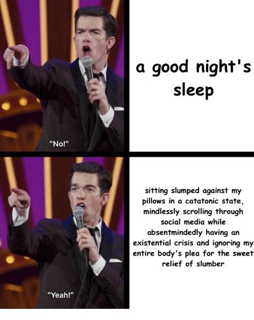 "Social Media, Yeah, and Good: a good night's  sleep  ""No!""  sitting slumped against my  pillows in a catatonic state,  mindlessly scrolling through  social media while  absentmindedly having an  existential crisis and ignoring my  entire body's plea for the sweet  relief of slumber  ""Yeah!"""