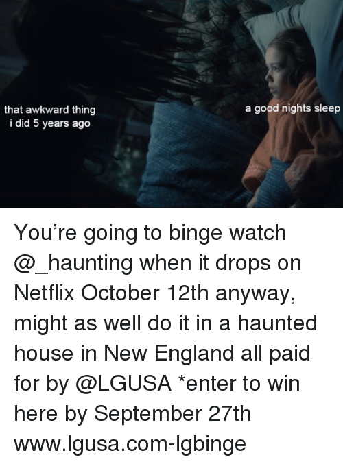 England, Funny, and Netflix: a good nights sleep  that awkward thing  i did 5 years ago You're going to binge watch @_haunting when it drops on Netflix October 12th anyway, might as well do it in a haunted house in New England all paid for by @LGUSA *enter to win here by September 27th www.lgusa.com-lgbinge