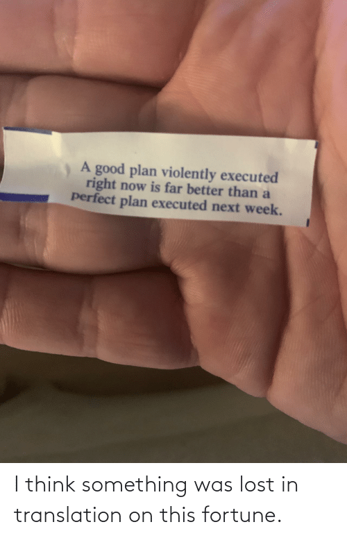 week: A good plan violently executed  right now is far better than a  perfect plan executed next week. I think something was lost in translation on this fortune.