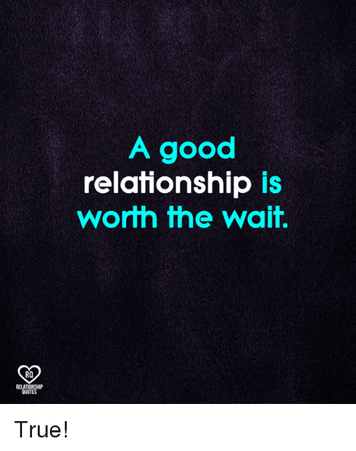 Memes, True, and Good: A good  relationship is  worth the wait.  RO  RELATIONSHIP  QUOTES True!
