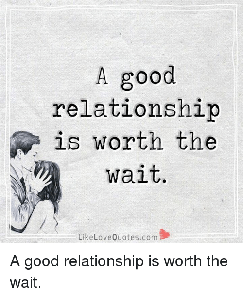 A Good Relationship N Is Worth the Wait Like Love Quotescom ...