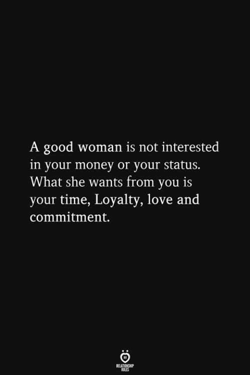 Love, Money, and Good: A good woman is not interested  in your money or your status.  What she wants from you is  your time, Loyalty, love and  commitment.