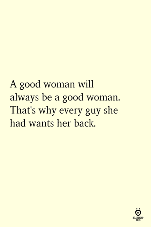 Good, Back, and Her: A good woman will  always be a good woman.  That's why every guy she  had wants her back.