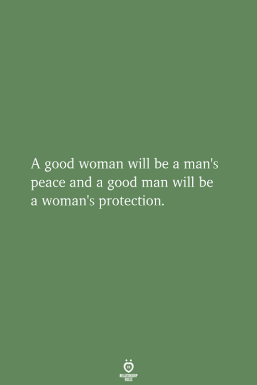 Good, Peace, and Be a Man: A good woman will be a man  peace and a good man will be  a woman's protection.  's
