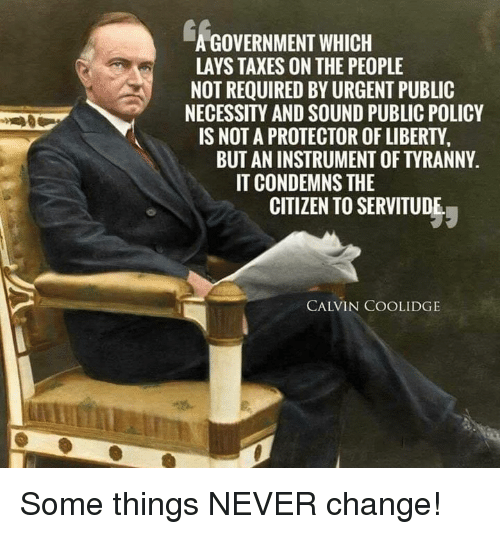 Lay's, Memes, and Taxes: A GOVERNMENT WHICH  LAYS TAXES ON THE PEOPLE  NOT REQUIRED BY URGENT PUBLIC  NECESSITY AND SOUND PUBLIC POLICY  IS NOT A PROTECTOR OF LIBERTY  BUT AN INSTRUMENT OF TYRANNY  IT CONDEMNS THE  CITIZEN TO SERVITUDE  CALVIN COOLIDGE Some things NEVER change!