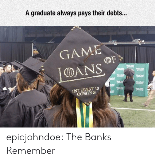 interest: A graduate always pays their debts...  GAME  DANS  INTEREST IS  COMING epicjohndoe:  The Banks Remember