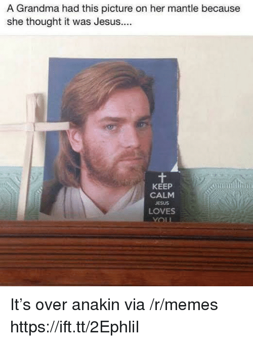 Grandma, Jesus, and Memes: A Grandma had this picture on her mantle because  she thought it was Jesus...  KEEP  CALM  JESUS  LOVES It's over anakin via /r/memes https://ift.tt/2EphliI
