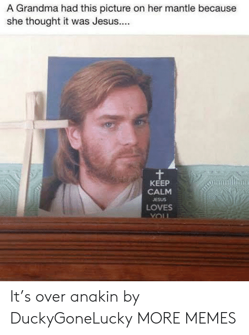 Dank, Grandma, and Jesus: A Grandma had this picture on her mantle because  she thought it was Jesus...  KEEP  CALM  JESUS  LOVES It's over anakin by DuckyGoneLucky MORE MEMES
