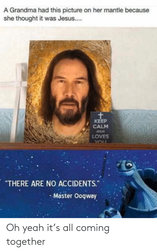 "Grandma, Jesus, and Yeah: A Grandma had this picture on her mantle because  she thought it was Jesus..  KEEP  CALM  ESUS  LOVES  YOUL  ""THERE ARE NO ACCIDENTS.""  - Master Oogway Oh yeah it's all coming together"