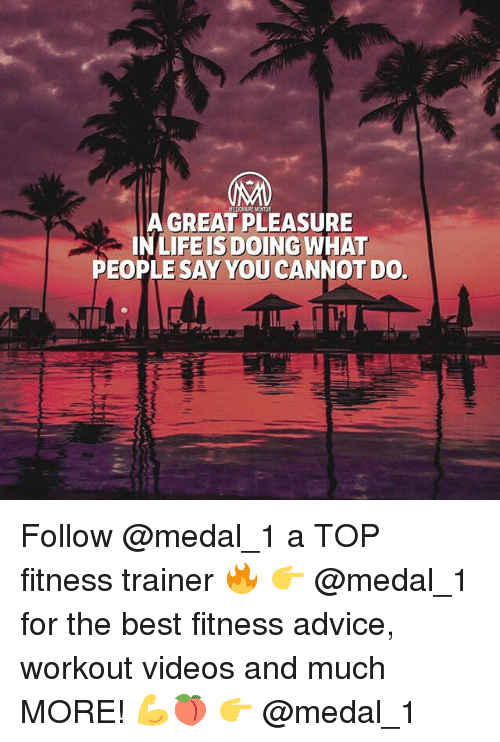 Advice, Life, and Memes: A GREAT PLEASURE  IN LIFE IS DOING WHAT  PEOPLE SAY YOU CANNOT DO. Follow @medal_1 a TOP fitness trainer 🔥 👉 @medal_1 for the best fitness advice, workout videos and much MORE! 💪🍑 👉 @medal_1