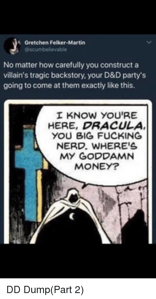 construct: A Gretchen Felker-Martin  @scumbelievable  No matter how carefully you construct a  villain's tragic backstory, your D&D party's  going to come at them exactly like this.  I KNOW YOU'RE  HERE, DRACULA  YOU BIG FUCKING  NERD. WHERE'S  MY GODDAMN  MONEY? DD Dump(Part 2)