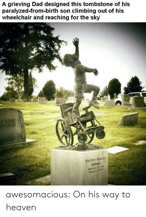 Climbing, Dad, and Heaven: A grieving Dad designed this tombstone of his  paralyzed-from-birth son climbing out of his  wheelchair and reaching for the sky  LSON  Matthew Stanford  Redison  Sepenber 23 awesomacious:  On his way to heaven