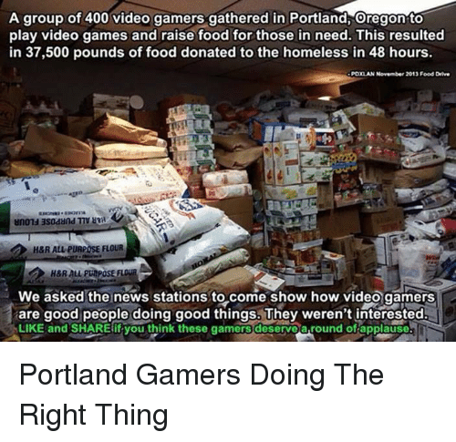 Video Gamer: A group of 400 video gamers gathered in Portland, Oregon to  play video games and raise food for those in need. This resulted  in 37,500 pounds of food donated to the homeless in 48 hours.  PDXLAN November 2013 Food Drive  H&R ALL PURPOSE FLOUR  We asked the news stations to come show how video gamers  are good people doing good things. They weren't interested.  LIKE and SHARE if you think these gamers deservearound of applause Portland Gamers Doing The Right Thing