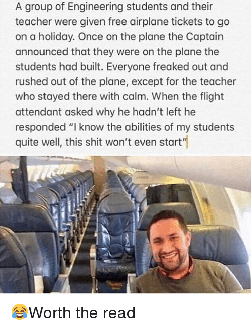"Memes, Shit, and Teacher: A group of Engineering students and their  teacher were given free airplane tickets to go  on a holiday. Once on the plane the Captain  announced that they were on the plane the  students had built. Everyone freaked out and  rushed out of the plane, except for the teacher  who stayed there with calm. When the flight  attendant asked why he hadn't left he  responded ""I know the abilities of my students  quite well, this shit won't even start"" 😂Worth the read"