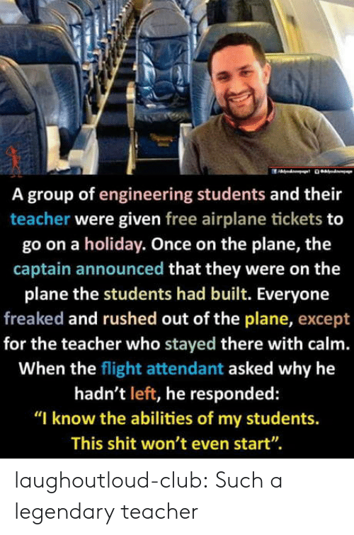 "Airplane: A group of engineering students and their  teacher were given free airplane tickets to  go on a holiday. Once on the plane, the  captain announced that they were on the  plane the students had built. Everyone  freaked and rushed out of the plane, except  for the teacher who stayed there with calm.  When the flight attendant asked why he  hadn't left, he responded:  ""I know the abilities of my students.  This shit won't even start"". laughoutloud-club:  Such a legendary teacher"