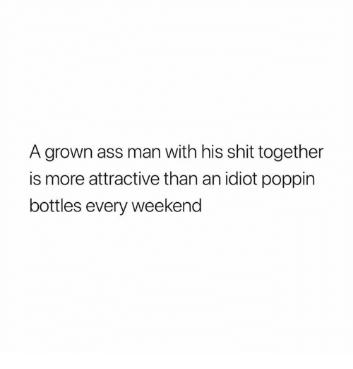 Ass, Relationships, and Shit: A grown ass man with his shit together  is more attractive than an idiot poppin  bottles every weekend