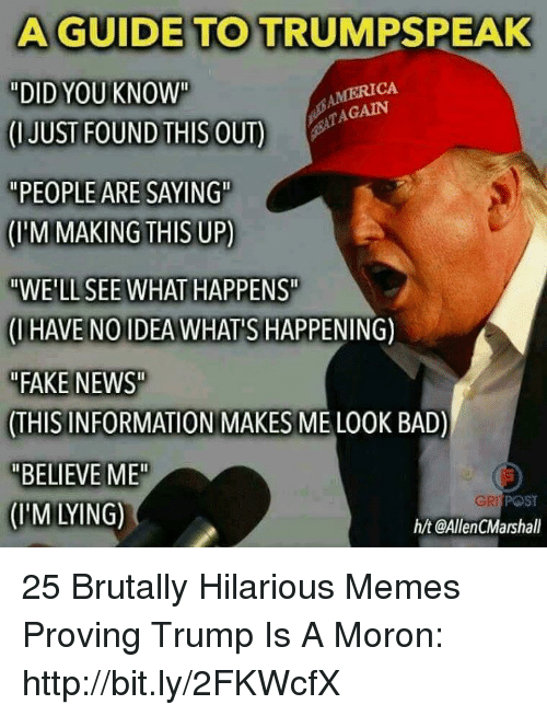 "Bad, Fake, and Memes: A GUIDE TO TRUMPSPEAK  ""DID YOU KNOW""  CUUSTFOUNDİEISOUT)  ""PEOPLE ARE SAYING""  (M MAKING THIS UP)  ""WE'LL SEE WHAT HAPPENS  (IHAVE NOIDEA WHAT'S HAPPENING)  FAKE NEWS  THIS INFORMATION MAKES ME LO0K BAD)  ""BELIEVE ME  (IM LYING)  MERICA  AGAIN  POST  h/t @AllenCMarshall 25 Brutally Hilarious Memes Proving Trump Is A Moron: http://bit.ly/2FKWcfX"