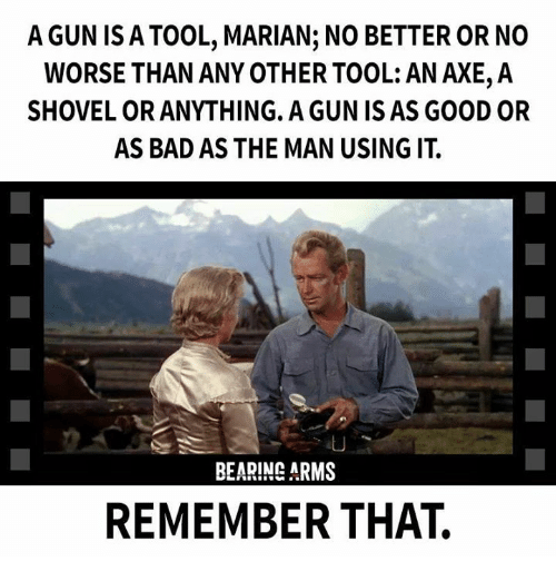 Bad, Memes, and Good: A GUN ISA TOOL, MARIAN; NO BETTER OR NO  WORSE THAN ANY OTHER TOOL: AN AXE,A  SHOVEL OR ANYTHING. A GUN IS AS GOOD OR  AS BAD AS THE MAN USING IT  LU  BEARING ARMS  REMEMBER THAT.
