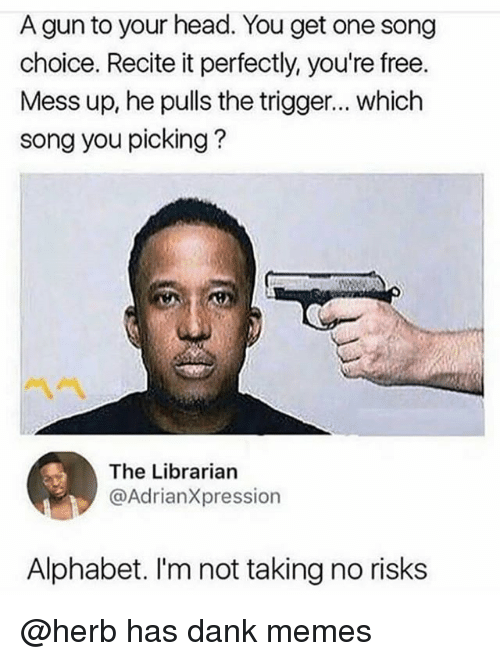 Dank, Head, and Memes: A gun to your head. You get one song  choice. Recite it perfectly, you're free.  Mess up, he pulls the trigger... which  song you picking?  ペペ  The Librarian  @AdrianXpression  Alphabet. I'm not taking no risks @herb has dank memes