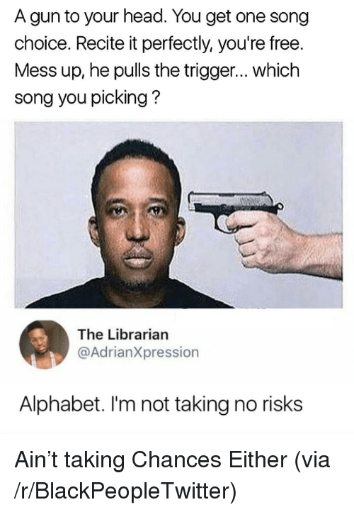 Blackpeopletwitter, Head, and Alphabet: A gun to your head. You get one song  choice. Recite it perfectly, you're free.  Mess up, he pulls the trigger... which  song you picking?  The Librarian  @AdrianXpression  Alphabet. I'm not taking no risks <p>Ain't taking Chances Either (via /r/BlackPeopleTwitter)</p>