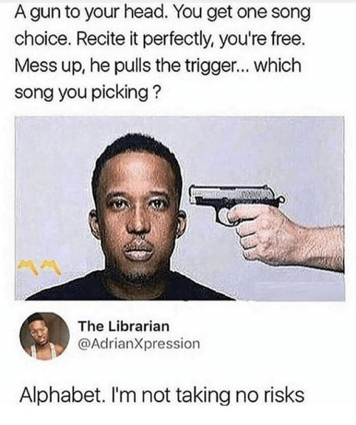 Funny, Head, and Alphabet: A gun to your head. You get one song  choice. Recite it perfectly, you're free.  Mess up, he pulls the trigger... which  song you picking?  The Librarian  @AdrianXpression  Alphabet. I'm not taking no risk:s
