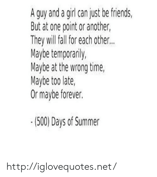 Friends, Summer, and Forever: A guy and a giri can just be friends,  But at one point or another,  They will tal fol aich other.  Maybe temporanly,  Maybe at the wrong time  Maybe too late,  Or maybe forever.  (500) Days of Summer http://iglovequotes.net/
